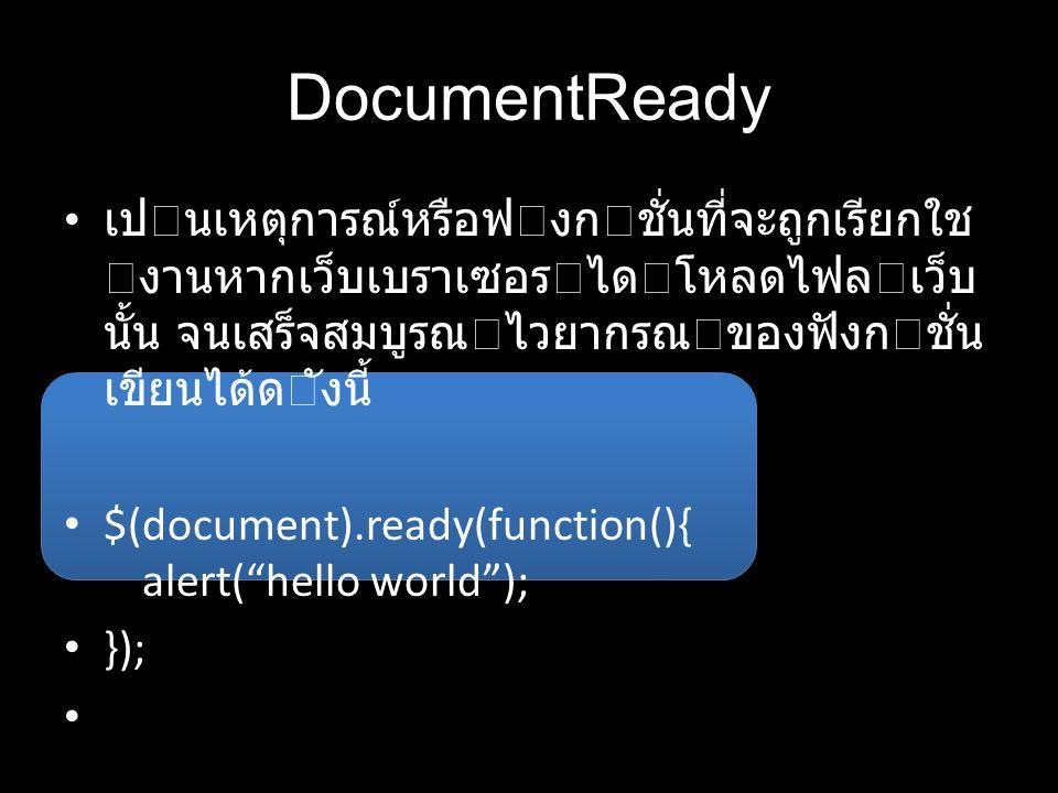 DocumentReady เปนเหตุการณ์หรือฟงกชั่นที่จะถูกเรียกใช งานหากเว็บเบราเซอรไดโหลดไฟลเว็บ นั้น จนเสร็จสมบูรณไวยากรณของฟังกชั่น เขียนได้ดังนี้ $(document).ready(function(){ alert( hello world ); });