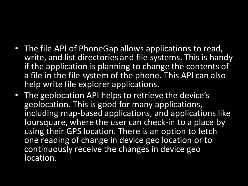 The file API of PhoneGap allows applications to read, write, and list directories and file systems.