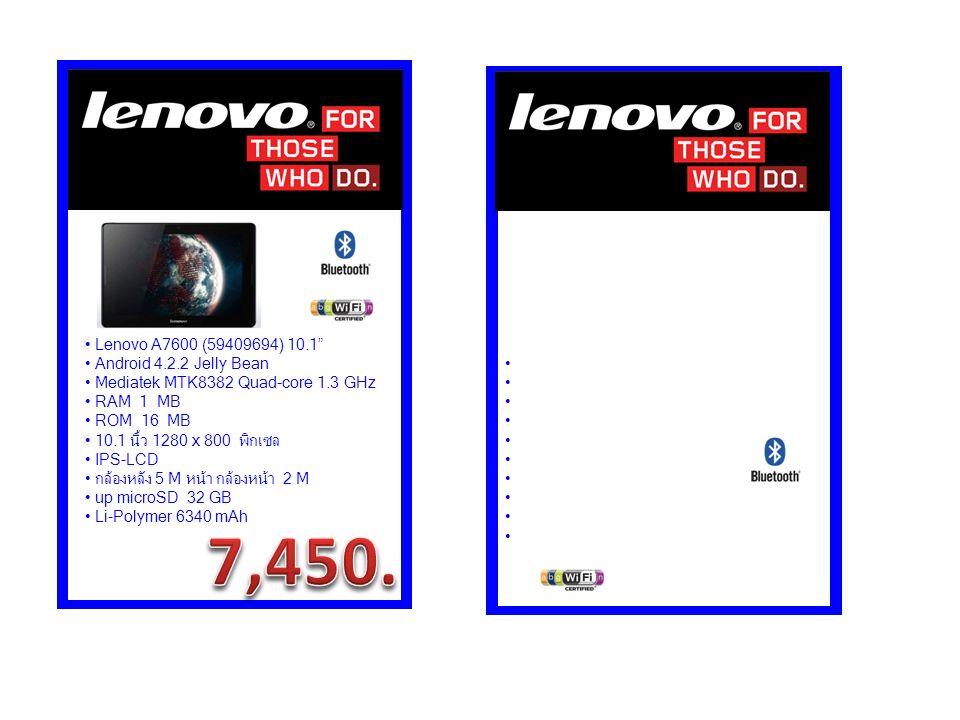 Lenovo A7600 (59409694) 10.1 Android 4.2.2 Jelly Bean Mediatek MTK8382 Quad-core 1.3 GHz RAM 1 MB ROM 16 MB 10.1 นิ้ว 1280 x 800 พิกเซล IPS-LCD กล้องหลัง 5 M หน้า กล้องหน้า 2 M up microSD 32 GB Li-Polymer 6340 mAh