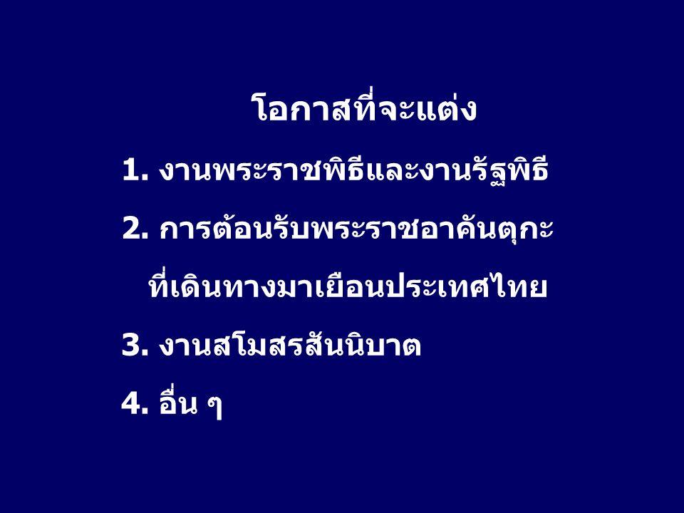 โอกาสที่จะแต่ง 1. งานพระราชพิธีและงานรัฐพิธี 2. การต้อนรับพระราชอาคันตุกะ ที่เดินทางมาเยือนประเทศไทย 3. งานสโมสรสันนิบาต 4. อื่น ๆ