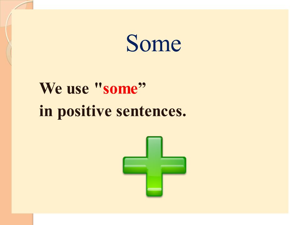 We use some in positive sentences. Some