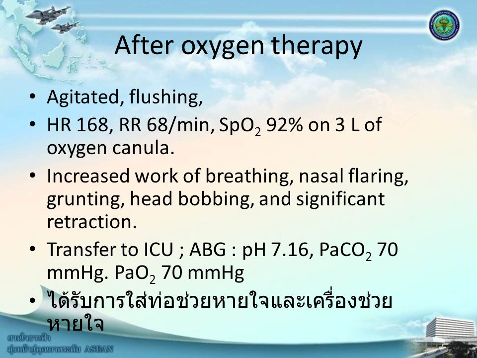 After oxygen therapy Agitated, flushing, HR 168, RR 68/min, SpO 2 92% on 3 L of oxygen canula. Increased work of breathing, nasal flaring, grunting, h