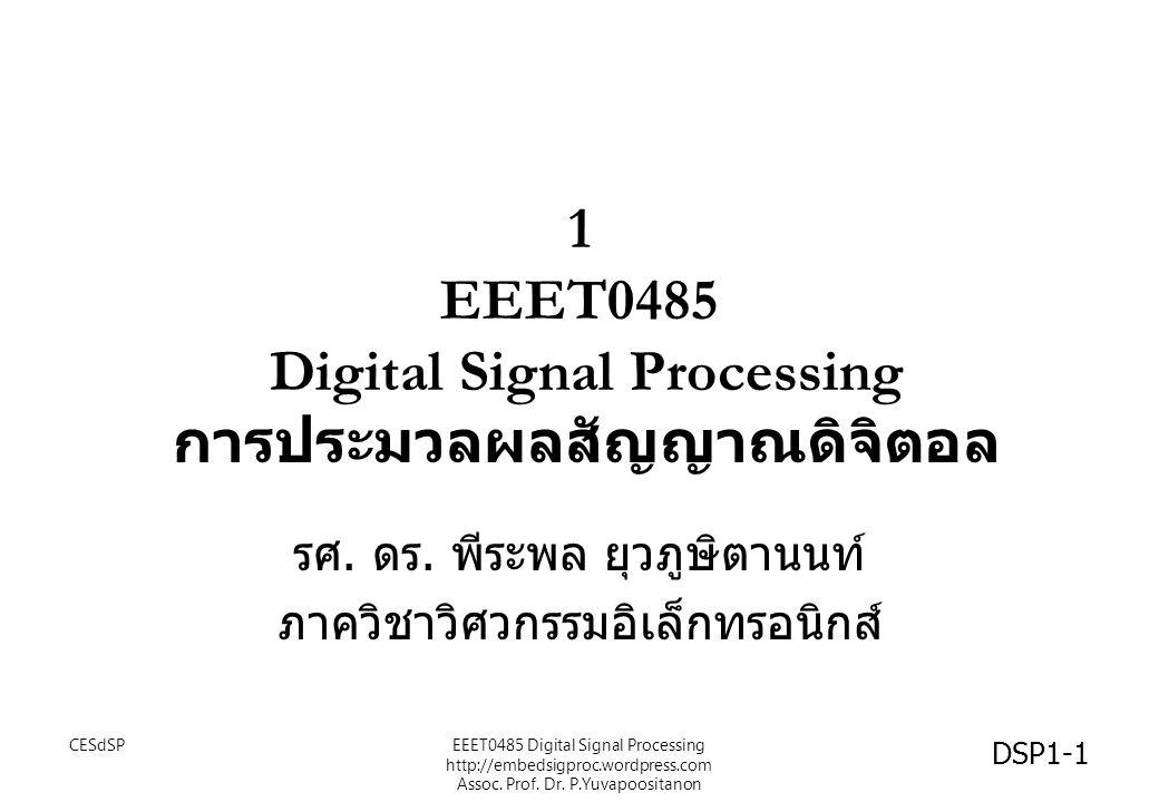 1 EEET0485 Digital Signal Processing การประมวลผลสัญญาณดิจิตอล รศ. ดร. พีระพล ยุวภูษิตานนท์ ภาควิชาวิศวกรรมอิเล็กทรอนิกส์ DSP1-1 CESdSPEEET0485 Digital