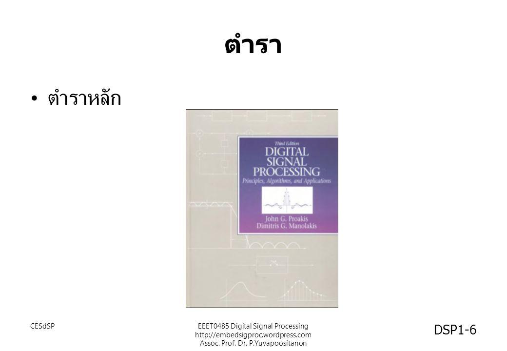 ตำรา DSP1-6 ตำราหลัก CESdSPEEET0485 Digital Signal Processing http://embedsigproc.wordpress.com Assoc. Prof. Dr. P.Yuvapoositanon