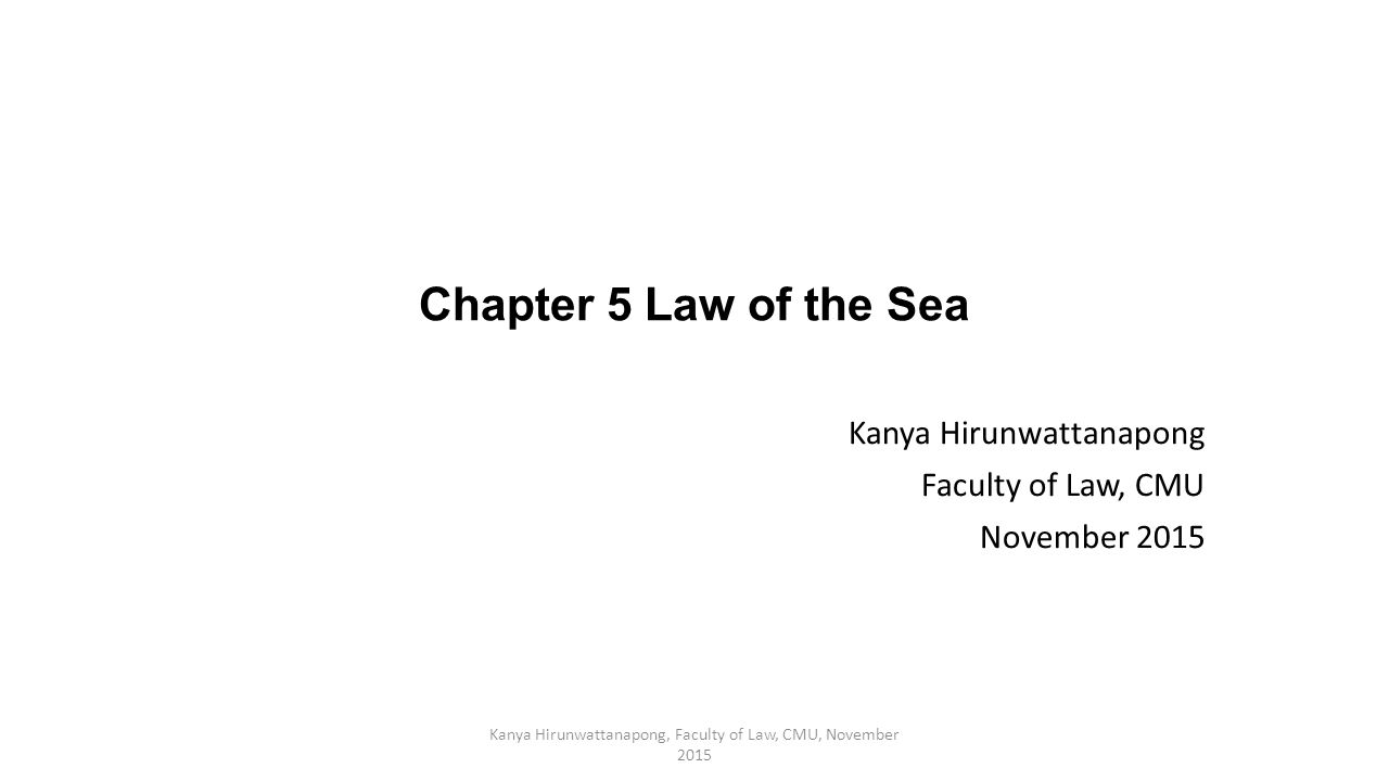 Chapter 5 Law of the Sea Kanya Hirunwattanapong Faculty of Law, CMU November 2015 Kanya Hirunwattanapong, Faculty of Law, CMU, November 2015