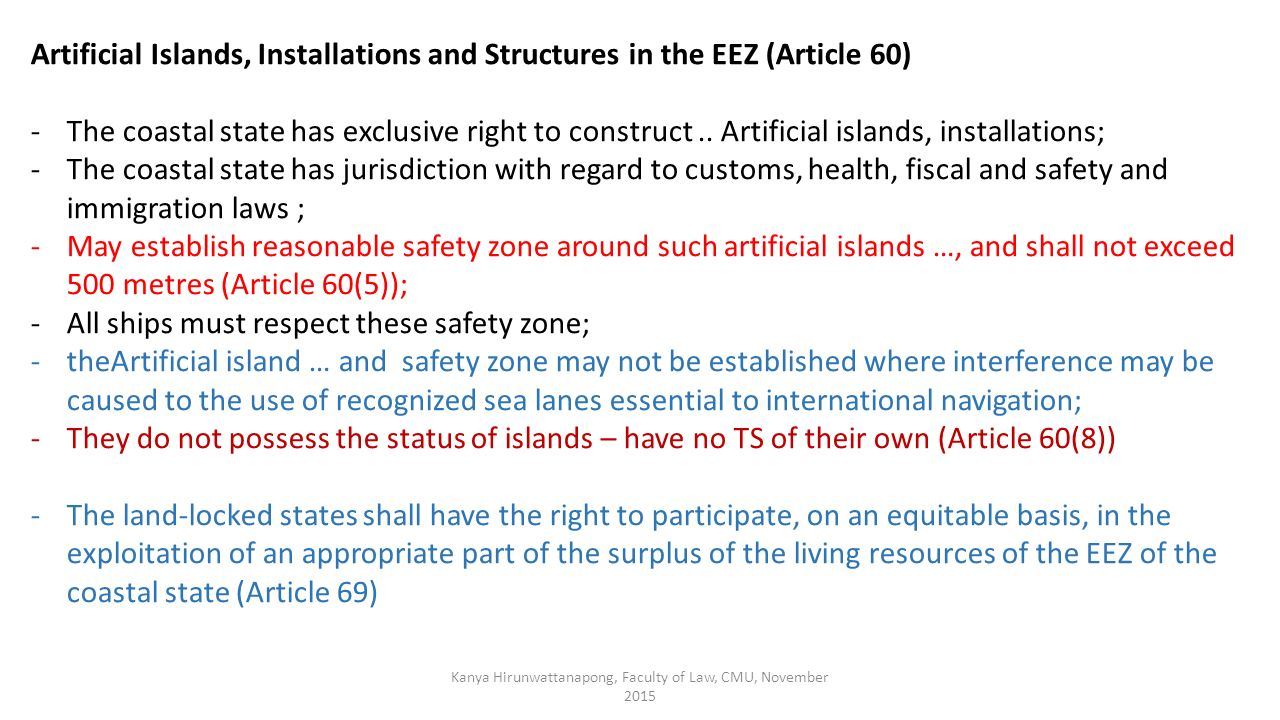 Kanya Hirunwattanapong, Faculty of Law, CMU, November 2015 Artificial Islands, Installations and Structures in the EEZ (Article 60) -The coastal state has exclusive right to construct..