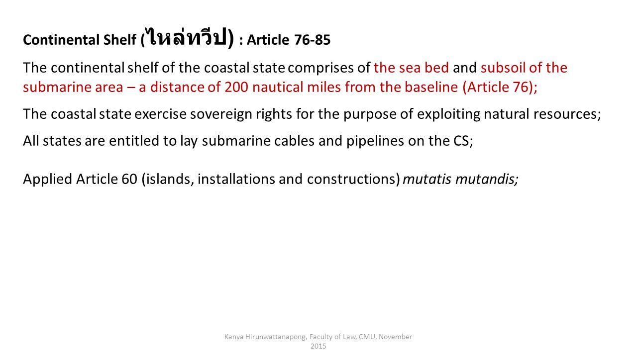 Kanya Hirunwattanapong, Faculty of Law, CMU, November 2015 Continental Shelf ( ไหล่ทวีป ) : Article 76-85 The continental shelf of the coastal state c