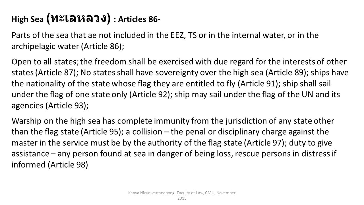 Kanya Hirunwattanapong, Faculty of Law, CMU, November 2015 High Sea ( ทะเลหลวง ) : Articles 86- Parts of the sea that ae not included in the EEZ, TS or in the internal water, or in the archipelagic water (Article 86); Open to all states; the freedom shall be exercised with due regard for the interests of other states (Article 87); No states shall have sovereignty over the high sea (Article 89); ships have the nationality of the state whose flag they are entitled to fly (Article 91); ship shall sail under the flag of one state only (Article 92); ship may sail under the flag of the UN and its agencies (Article 93); Warship on the high sea has complete immunity from the jurisdiction of any state other than the flag state (Article 95); a collision – the penal or disciplinary charge against the master in the service must be by the authority of the flag state (Article 97); duty to give assistance – any person found at sea in danger of being loss, rescue persons in distress if informed (Article 98)