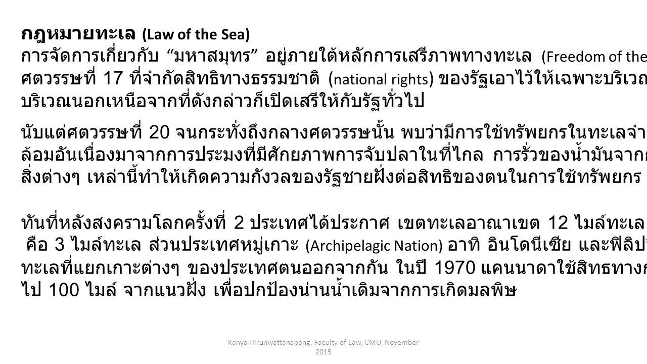 กฎหมายทะเล (Law of the Sea) การจัดการเกี่ยวกับ มหาสมุทร อยู่ภายใต้หลักการเสรีภาพทางทะเล (Freedom of the Seas) เป็นหลักการตั้งแต่ ศตวรรษที่ 17 ที่จำกัดสิทธิทางธรรมชาติ ( national rights ) ของรัฐเอาไว้ให้เฉพาะบริเวณใกล้ชายฝั่งของตน ดังนั้น บริเวณนอกเหนือจากที่ดังกล่าวก็เปิดเสรีให้กับรัฐทั่วไป นับแต่ศตวรรษที่ 20 จนกระทั่งถึงกลางศตวรรษนั้น พบว่ามีการใช้ทรัพยกรในทะเลจำนวนมากส่งผลกระทบต่อสิ่งแวด ล้อมอันเนื่องมาจากการประมงที่มีศักยภาพการจับปลาในที่ไกล การรั่วของน้ำมันจากการเดินเรือทะเล และขยะจากเรือ สิ่งต่างๆ เหล่านี้ทำให้เกิดความกังวลของรัฐชายฝั่งต่อสิทธิของตนในการใช้ทรัพยกร และอำนาจทางทะเล ทันที่หลังสงครามโลกครั้งที่ 2 ประเทศได้ประกาศ เขตทะเลอาณาเขต 12 ไมล์ทะเล ซึ่งเป็นการเปลี่ยนจากการถือแบบเดิม คือ 3 ไมล์ทะเล ส่วนประเทศหมู่เกาะ (Archipelagic Nation) อาทิ อินโดนีเซีย และฟิลิปปินส์ ประกาศสิทธิบริเวณ ทะเลที่แยกเกาะต่างๆ ของประเทศตนออกจากกัน ในปี 1970 แคนนาดาใช้สิทธทางการควาบคุมการเดินเรือขยายออก ไป 100 ไมล์ จากแนวฝั่ง เพื่อปกป้องน่านน้ำเดิมจากการเกิดมลพิษ