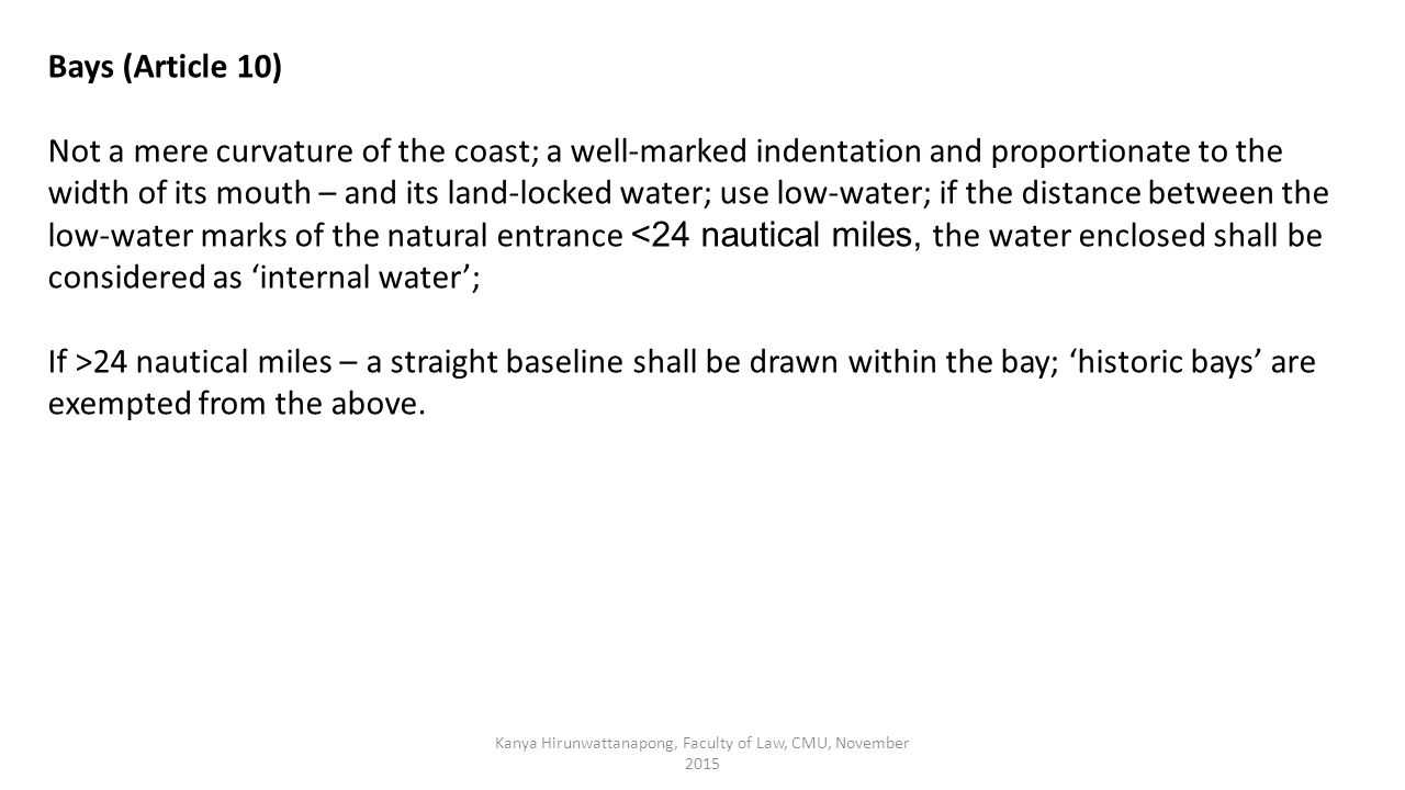 Kanya Hirunwattanapong, Faculty of Law, CMU, November 2015 Bays (Article 10) Not a mere curvature of the coast; a well-marked indentation and proportionate to the width of its mouth – and its land-locked water; use low-water; if the distance between the low-water marks of the natural entrance <24 nautical miles, the water enclosed shall be considered as 'internal water'; If >24 nautical miles – a straight baseline shall be drawn within the bay; 'historic bays' are exempted from the above.