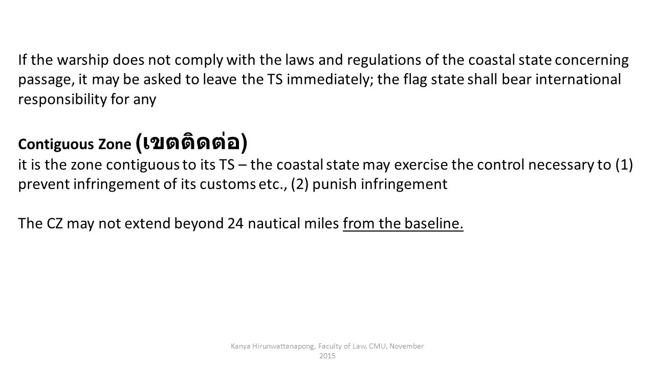 Kanya Hirunwattanapong, Faculty of Law, CMU, November 2015 If the warship does not comply with the laws and regulations of the coastal state concerning passage, it may be asked to leave the TS immediately; the flag state shall bear international responsibility for any Contiguous Zone ( เขตติดต่อ ) it is the zone contiguous to its TS – the coastal state may exercise the control necessary to (1) prevent infringement of its customs etc., (2) punish infringement The CZ may not extend beyond 24 nautical miles from the baseline.