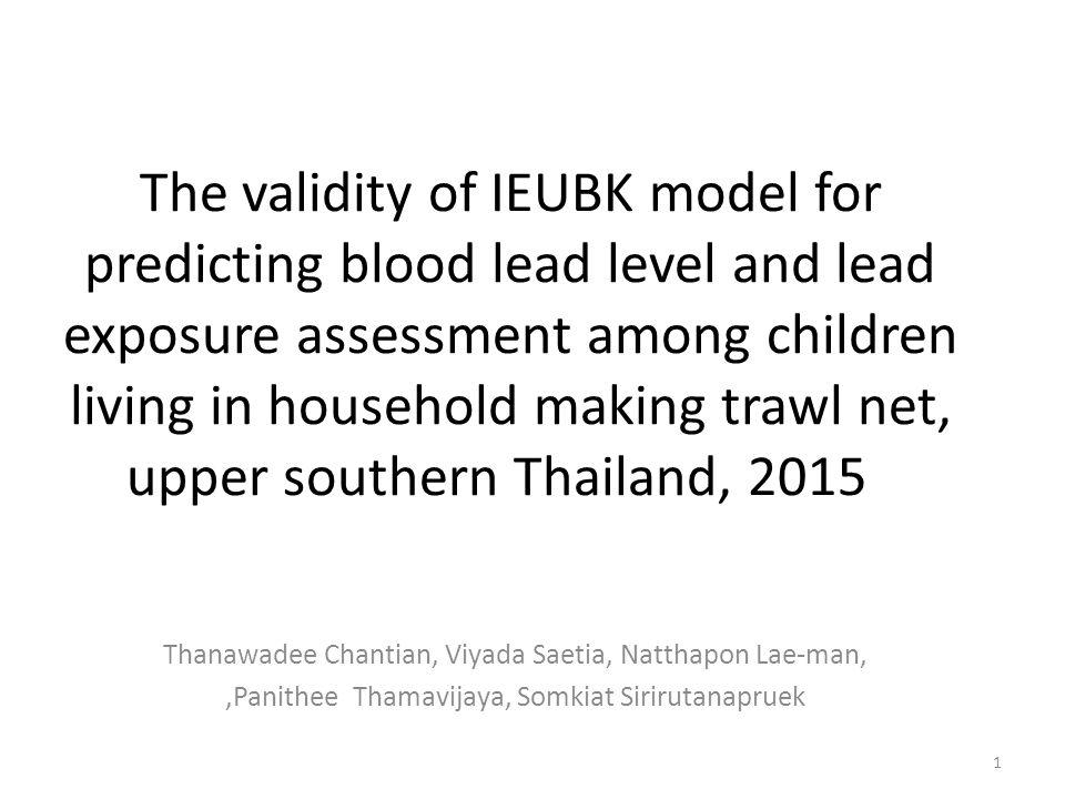 The validity of IEUBK model for predicting blood lead level and lead exposure assessment among children living in household making trawl net, upper southern Thailand, 2015 Thanawadee Chantian, Viyada Saetia, Natthapon Lae-man,,Panithee Thamavijaya, Somkiat Sirirutanapruek 1