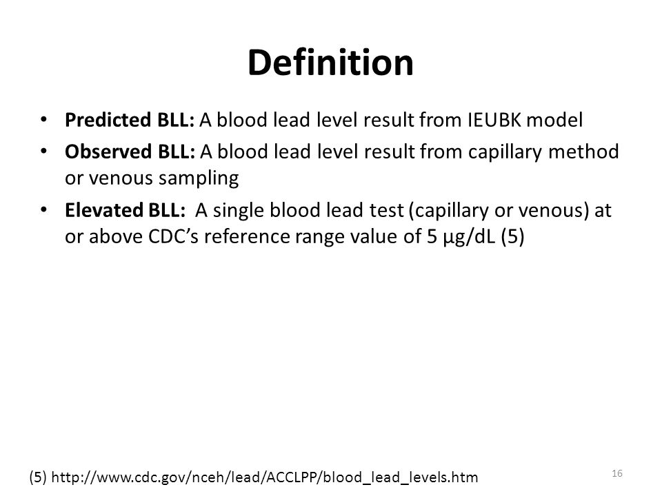 Definition Predicted BLL: A blood lead level result from IEUBK model Observed BLL: A blood lead level result from capillary method or venous sampling Elevated BLL: A single blood lead test (capillary or venous) at or above CDC's reference range value of 5 µg/dL (5) 16 (5) http://www.cdc.gov/nceh/lead/ACCLPP/blood_lead_levels.htm