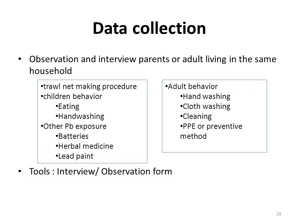 Data collection Observation and interview parents or adult living in the same household Tools : Interview/ Observation form 28 Adult behavior Hand washing Cloth washing Cleaning PPE or preventive method trawl net making procedure children behavior Eating Handwashing Other Pb exposure Batteries Herbal medicine Lead paint