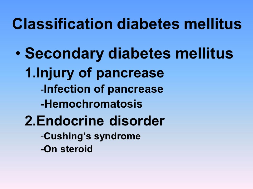 Classification diabetes mellitus Secondary diabetes mellitus 1.Injury of pancrease - Infection of pancrease -Hemochromatosis 2.Endocrine disorder -Cus