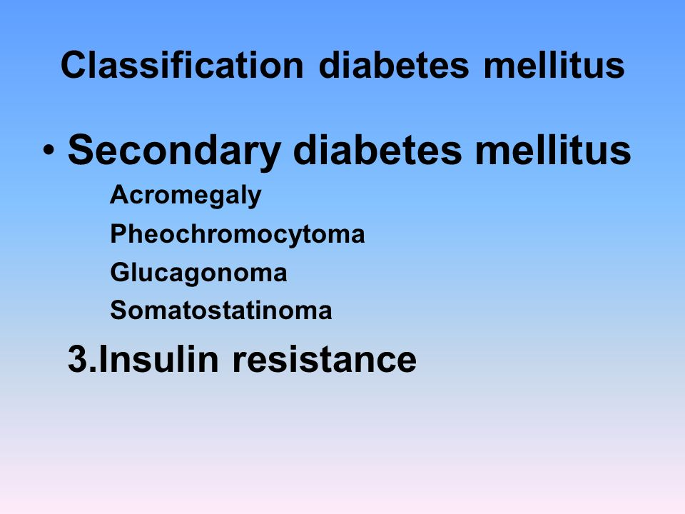 Classification diabetes mellitus Secondary diabetes mellitus Acromegaly Pheochromocytoma Glucagonoma Somatostatinoma 3.Insulin resistance