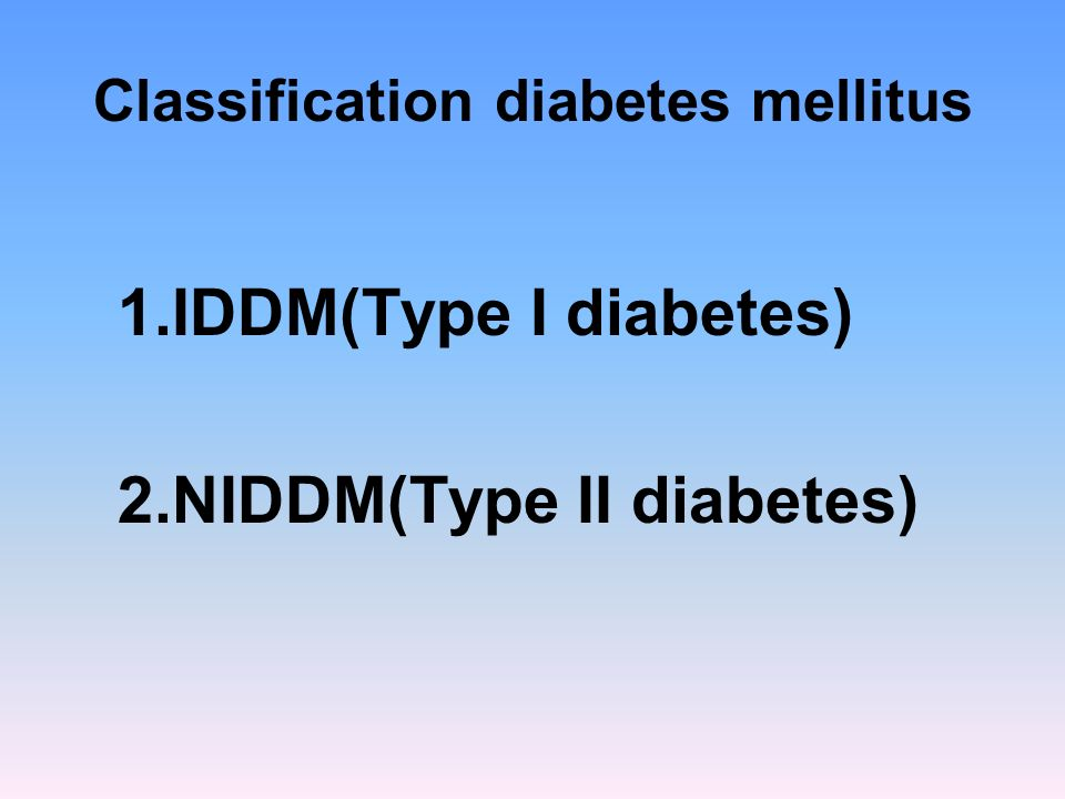 1.IDDM(Type I diabetes) 2.NIDDM(Type II diabetes)