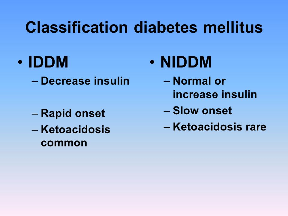 Classification diabetes mellitus IDDM –Decrease insulin –Rapid onset –Ketoacidosis common NIDDM –Normal or increase insulin –Slow onset –Ketoacidosis