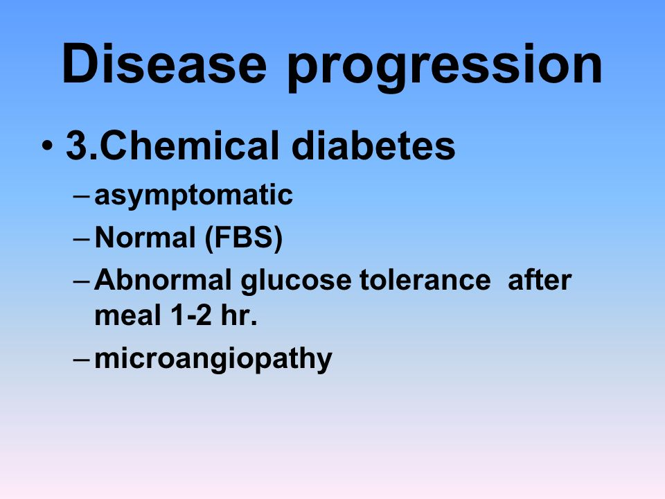 Disease progression 3.Chemical diabetes –asymptomatic –Normal (FBS) –Abnormal glucose tolerance after meal 1-2 hr. –microangiopathy
