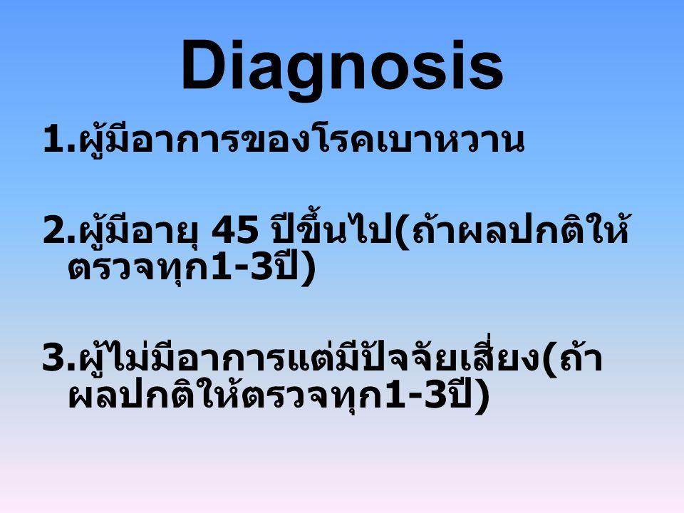 Diagnosis 1.ผู้มีอาการของโรคเบาหวาน 2. ผู้มีอายุ 45 ปีขึ้นไป ( ถ้าผลปกติให้ ตรวจทุก 1-3 ปี ) 3.