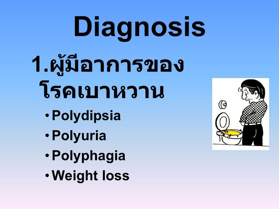 Diagnosis 1. ผู้มีอาการของ โรคเบาหวาน Polydipsia Polyuria Polyphagia Weight loss