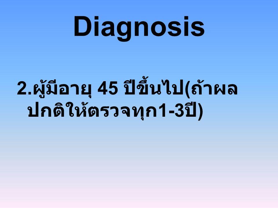 Diagnosis 2. ผู้มีอายุ 45 ปีขึ้นไป ( ถ้าผล ปกติให้ตรวจทุก 1-3 ปี )