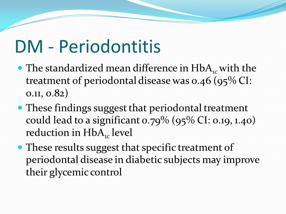 DM - Periodontitis The standardized mean difference in HbA 1c with the treatment of periodontal disease was 0.46 (95% CI: 0.11, 0.82) These findings suggest that periodontal treatment could lead to a significant 0.79% (95% CI: 0.19, 1.40) reduction in HbA 1c level These results suggest that specific treatment of periodontal disease in diabetic subjects may improve their glycemic control