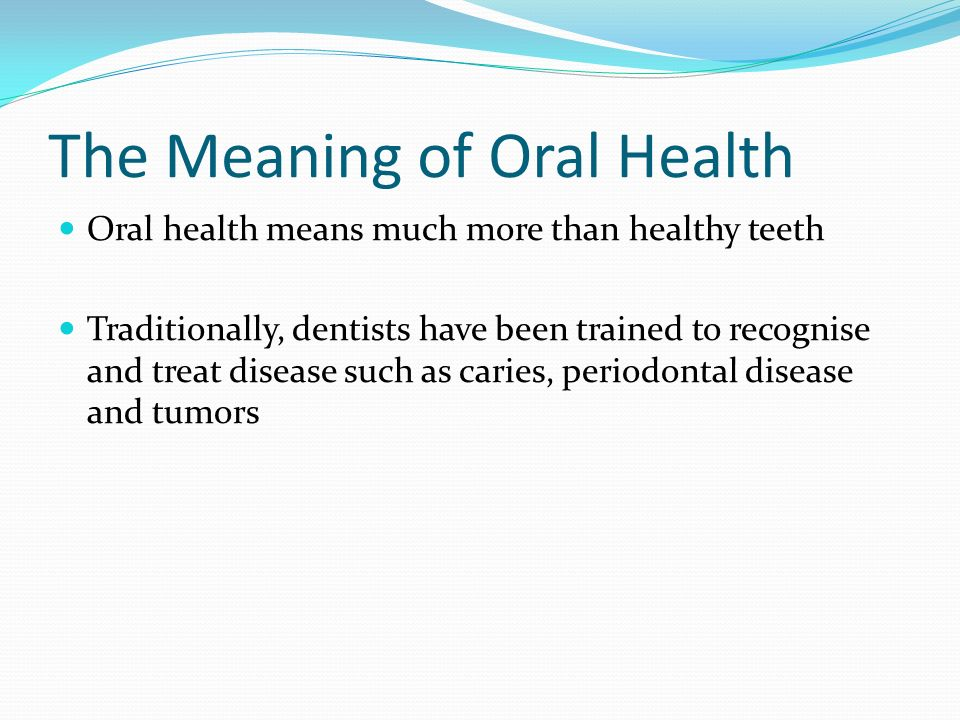 The Meaning of Oral Health Oral health means much more than healthy teeth Traditionally, dentists have been trained to recognise and treat disease such as caries, periodontal disease and tumors