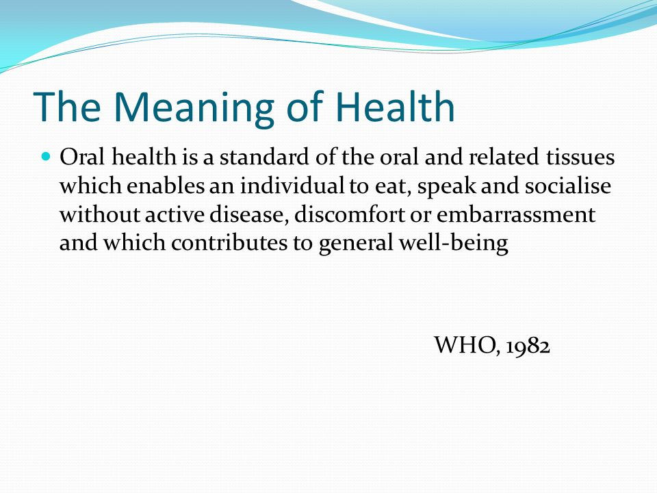 The Meaning of Oral Health A comfortable and functional dentition which allows individuals to continue in their desired social role Dolan, 1993