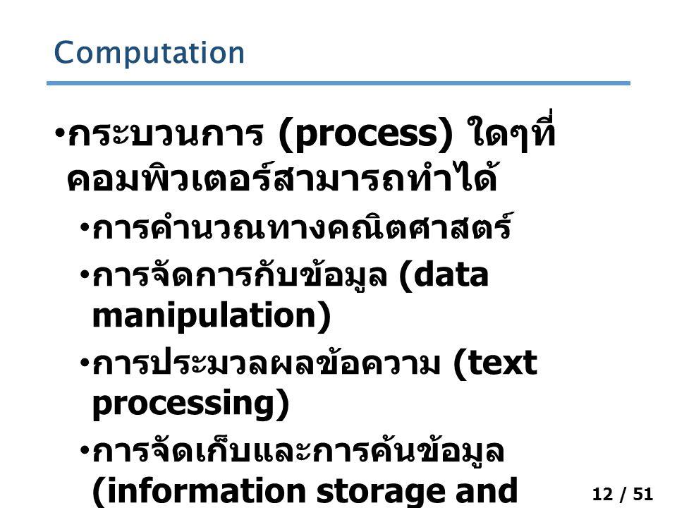 12 / 51 กระบวนการ (process) ใดๆที่ คอมพิวเตอร์สามารถทำได้ การคำนวณทางคณิตศาสตร์ การจัดการกับข้อมูล (data manipulation) การประมวลผลข้อความ (text processing) การจัดเก็บและการค้นข้อมูล (information storage and retrieval) Computation