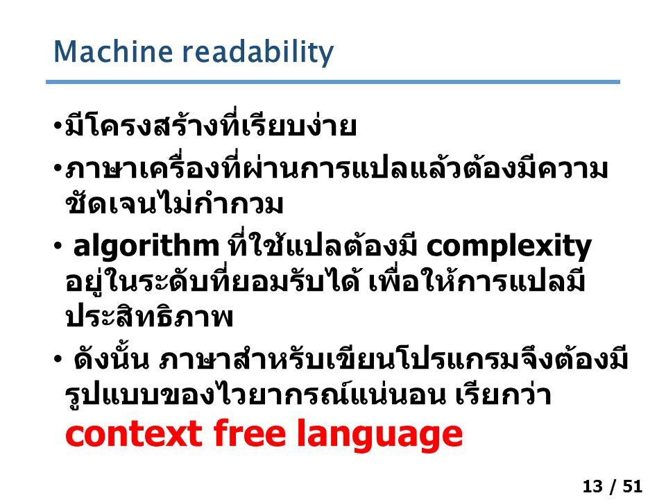 13 / 51 มีโครงสร้างที่เรียบง่าย ภาษาเครื่องที่ผ่านการแปลแล้วต้องมีความ ชัดเจนไม่กำกวม algorithm ที่ใช้แปลต้องมี complexity อยู่ในระดับที่ยอมรับได้ เพื่อให้การแปลมี ประสิทธิภาพ ดังนั้น ภาษาสำหรับเขียนโปรแกรมจึงต้องมี รูปแบบของไวยากรณ์แน่นอน เรียกว่า context free language Machine readability