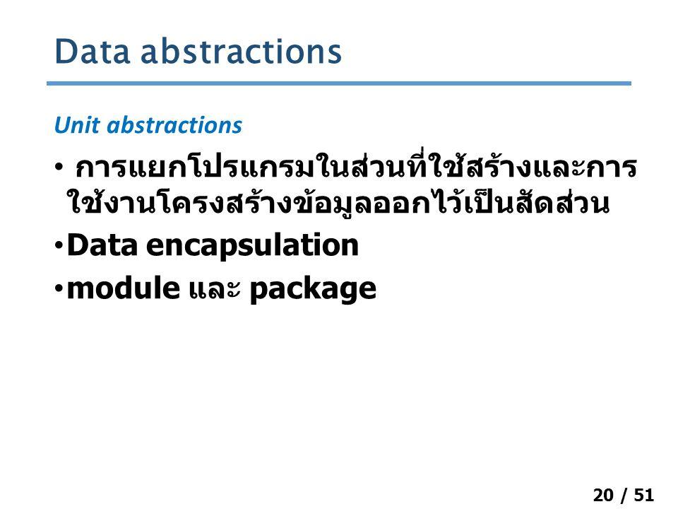20 / 51 Unit abstractions การแยกโปรแกรมในส่วนที่ใช้สร้างและการ ใช้งานโครงสร้างข้อมูลออกไว้เป็นสัดส่วน Data encapsulation module และ package Data abstractions