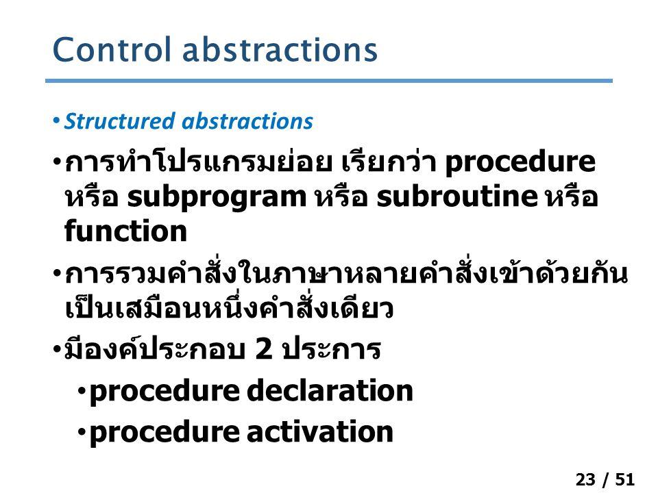 23 / 51 Structured abstractions การทำโปรแกรมย่อย เรียกว่า procedure หรือ subprogram หรือ subroutine หรือ function การรวมคำสั่งในภาษาหลายคำสั่งเข้าด้วยกัน เป็นเสมือนหนึ่งคำสั่งเดียว มีองค์ประกอบ 2 ประการ procedure declaration procedure activation Control abstractions