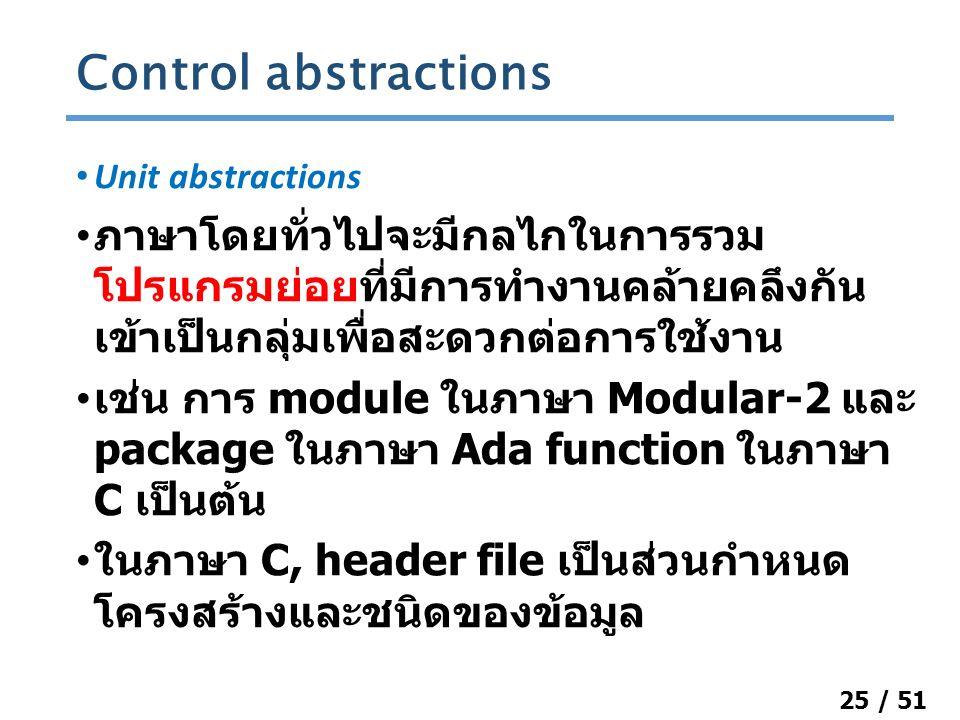 25 / 51 Unit abstractions ภาษาโดยทั่วไปจะมีกลไกในการรวม โปรแกรมย่อยที่มีการทำงานคล้ายคลึงกัน เข้าเป็นกลุ่มเพื่อสะดวกต่อการใช้งาน เช่น การ module ในภาษา Modular-2 และ package ในภาษา Ada function ในภาษา C เป็นต้น ในภาษา C, header file เป็นส่วนกำหนด โครงสร้างและชนิดของข้อมูล Control abstractions