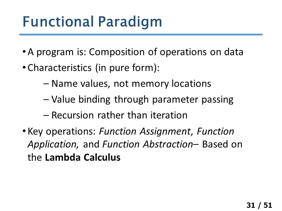 31 / 51 A program is: Composition of operations on data Characteristics (in pure form): – Name values, not memory locations – Value binding through parameter passing – Recursion rather than iteration Key operations: Function Assignment, Function Application, and Function Abstraction– Based on the Lambda Calculus Functional Paradigm