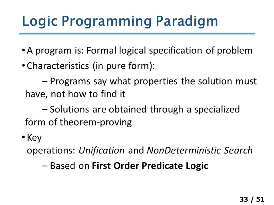 33 / 51 A program is: Formal logical specification of problem Characteristics (in pure form): – Programs say what properties the solution must have, not how to find it – Solutions are obtained through a specialized form of theorem-proving Key operations: Unification and NonDeterministic Search – Based on First Order Predicate Logic Logic Programming Paradigm