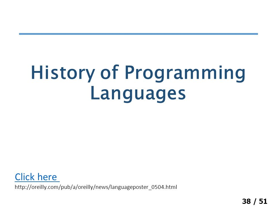 38 / 51 History of Programming Languages Click here http://oreilly.com/pub/a/oreilly/news/languageposter_0504.html