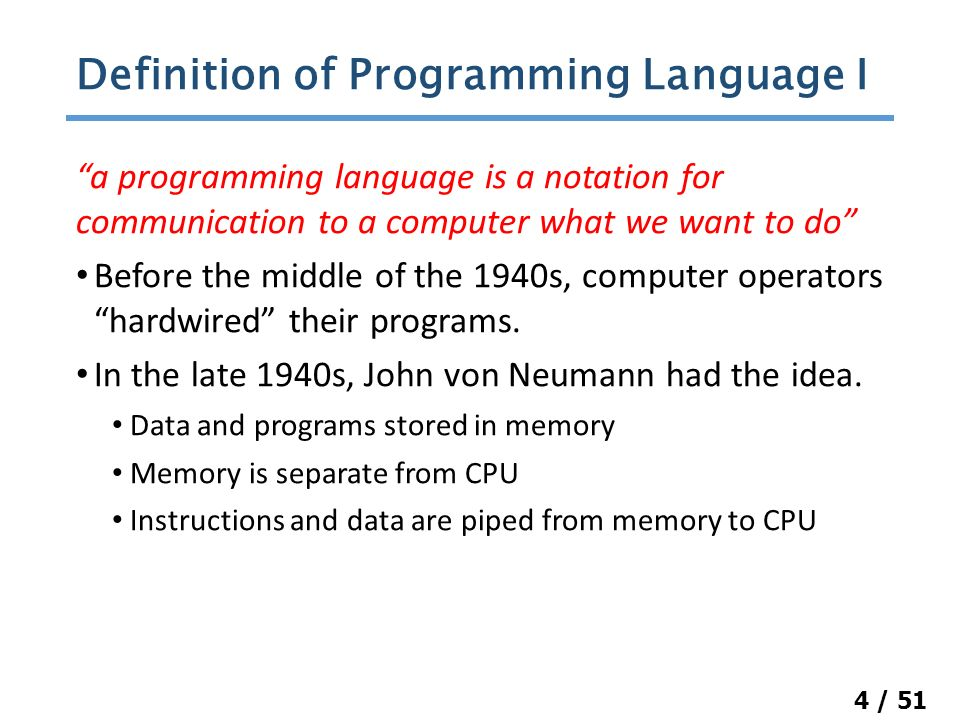 4 / 51 a programming language is a notation for communication to a computer what we want to do Before the middle of the 1940s, computer operators hardwired their programs.