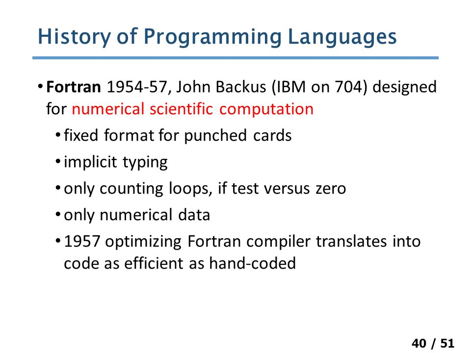 40 / 51 Fortran 1954-57, John Backus (IBM on 704) designed for numerical scientific computation fixed format for punched cards implicit typing only counting loops, if test versus zero only numerical data 1957 optimizing Fortran compiler translates into code as efficient as hand-coded History of Programming Languages
