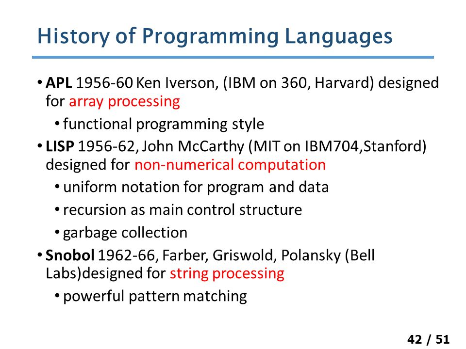 42 / 51 APL 1956-60 Ken Iverson, (IBM on 360, Harvard) designed for array processing functional programming style LISP 1956-62, John McCarthy (MIT on IBM704,Stanford) designed for non-numerical computation uniform notation for program and data recursion as main control structure garbage collection Snobol 1962-66, Farber, Griswold, Polansky (Bell Labs)designed for string processing powerful pattern matching History of Programming Languages