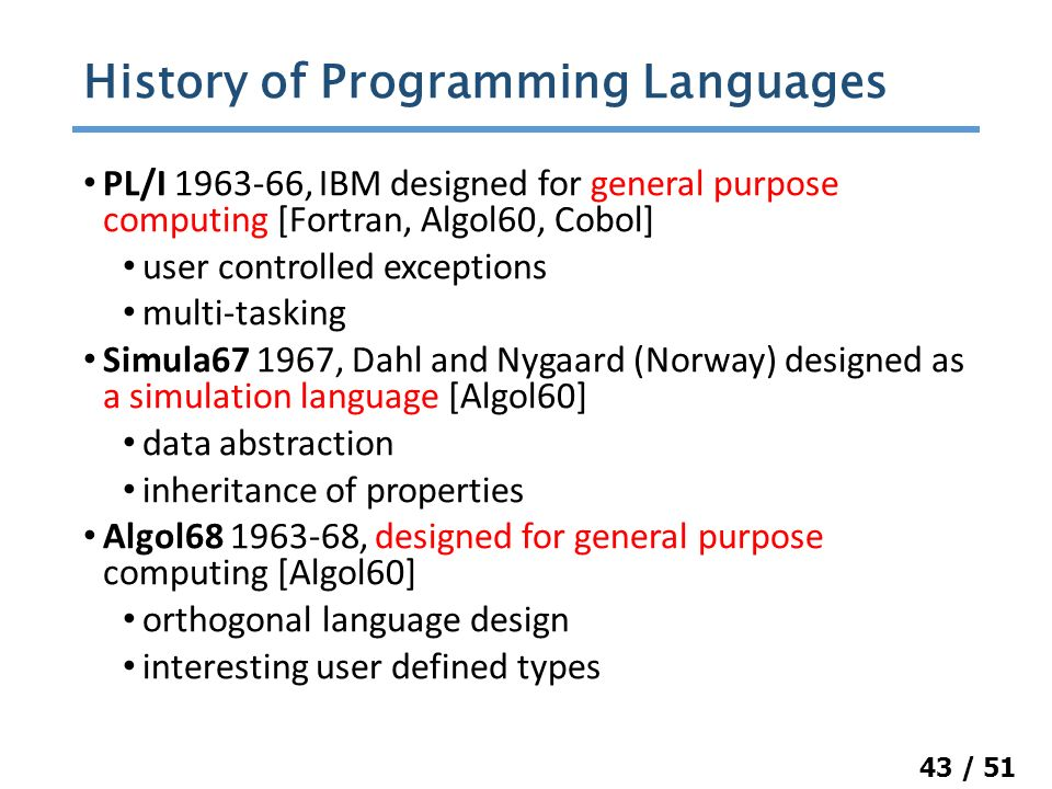 43 / 51 PL/I 1963-66, IBM designed for general purpose computing [Fortran, Algol60, Cobol] user controlled exceptions multi-tasking Simula67 1967, Dahl and Nygaard (Norway) designed as a simulation language [Algol60] data abstraction inheritance of properties Algol68 1963-68, designed for general purpose computing [Algol60] orthogonal language design interesting user defined types History of Programming Languages