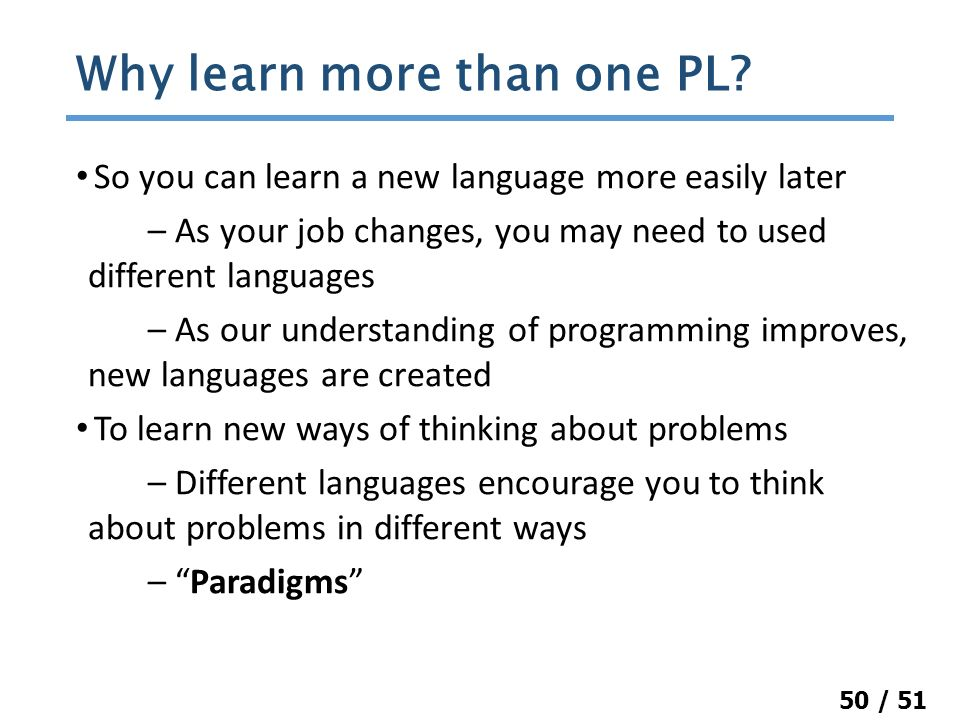 50 / 51 So you can learn a new language more easily later – As your job changes, you may need to used different languages – As our understanding of programming improves, new languages are created To learn new ways of thinking about problems – Different languages encourage you to think about problems in different ways – Paradigms Why learn more than one PL
