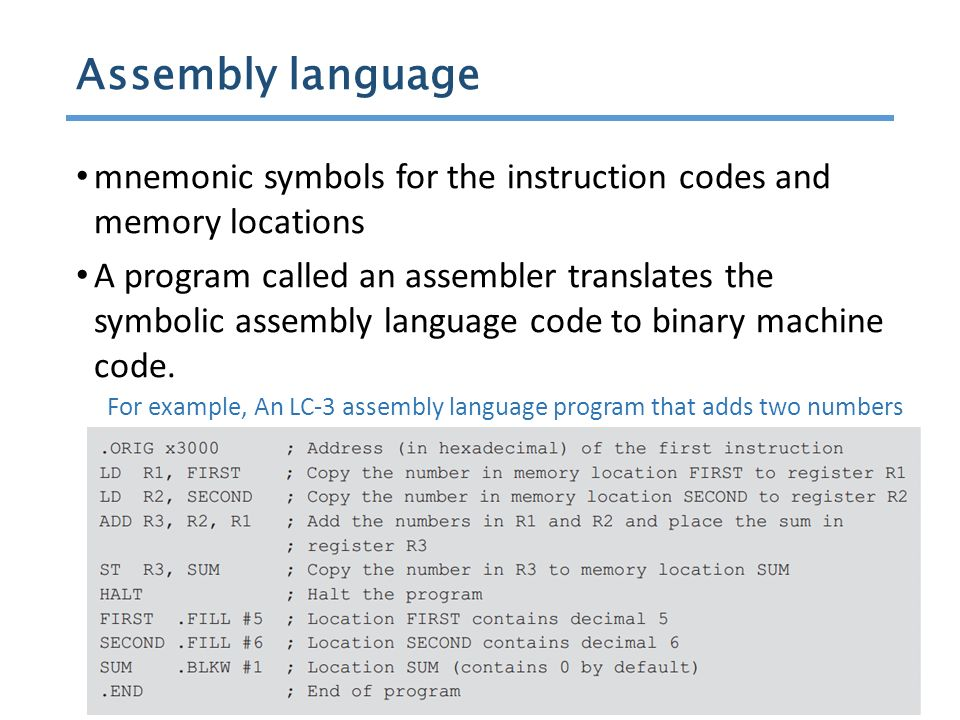 9 / 51 mnemonic symbols for the instruction codes and memory locations A program called an assembler translates the symbolic assembly language code to binary machine code.