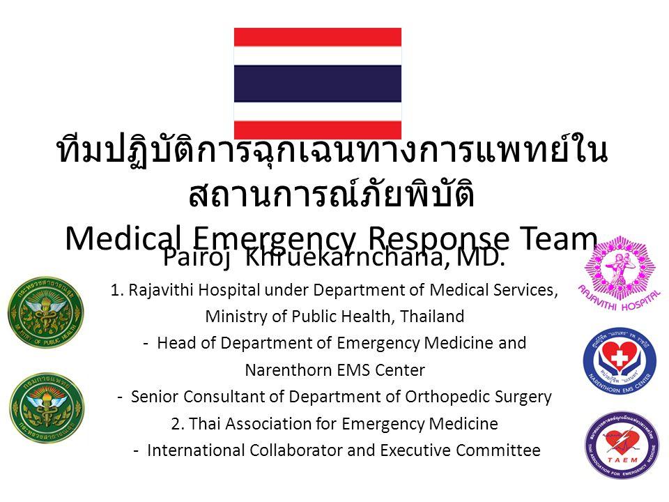 ทีมปฏิบัติการฉุกเฉินทางการแพทย์ใน สถานการณ์ภัยพิบัติ Medical Emergency Response Team Pairoj Khruekarnchana, MD. 1. Rajavithi Hospital under Department