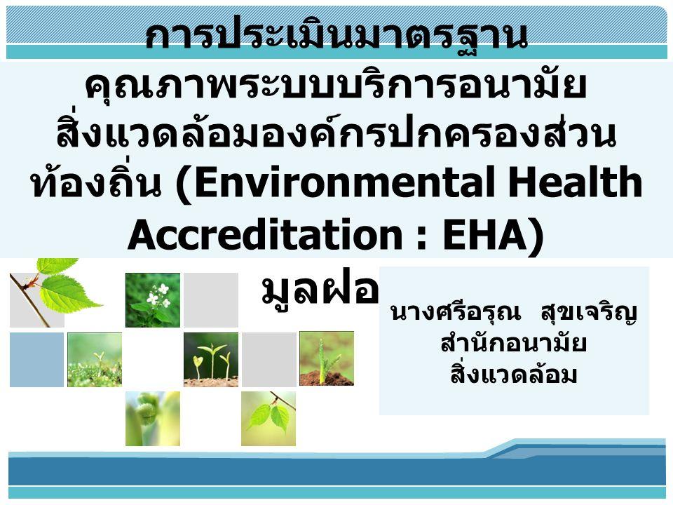 L/O/G/O การประเมินมาตรฐาน คุณภาพระบบบริการอนามัย สิ่งแวดล้อมองค์กรปกครองส่วน ท้องถิ่น (Environmental Health Accreditation : EHA) มูลฝอย นางศรีอรุณ สุขเจริญ สำนักอนามัย สิ่งแวดล้อม