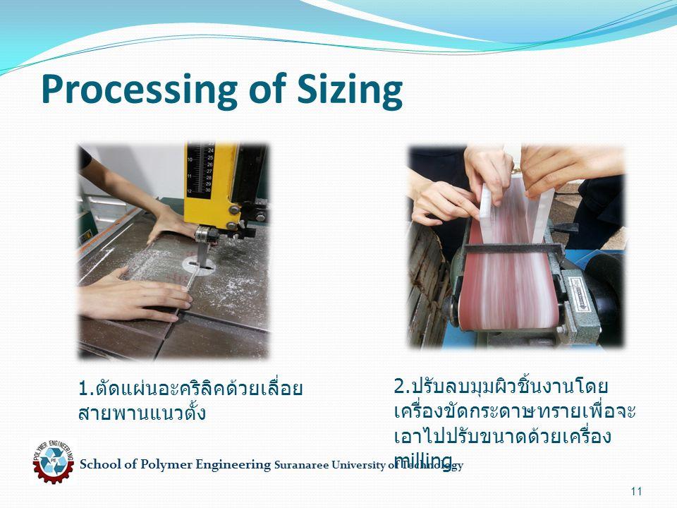 School of Polymer Engineering Suranaree University of Technology 11 Processing of Sizing 1. ตัดแผ่นอะคริลิคด้วยเลื่อย สายพานแนวตั้ง 2. ปรับลบมุมผิวชิ้