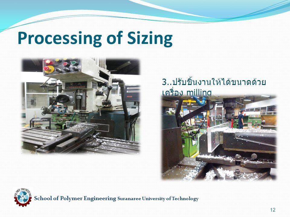 School of Polymer Engineering Suranaree University of Technology 12 Processing of Sizing 3.. ปรับชิ้นงานให้ได้ขนาดด้วย เครื่อง milling