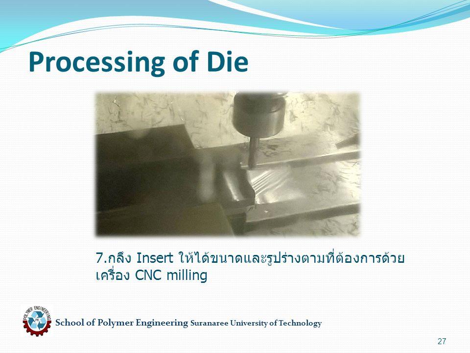 School of Polymer Engineering Suranaree University of Technology 27 Processing of Die 7. กลึง Insert ให้ได้ขนาดและรูปร่างตามที่ต้องการด้วย เครื่อง CNC