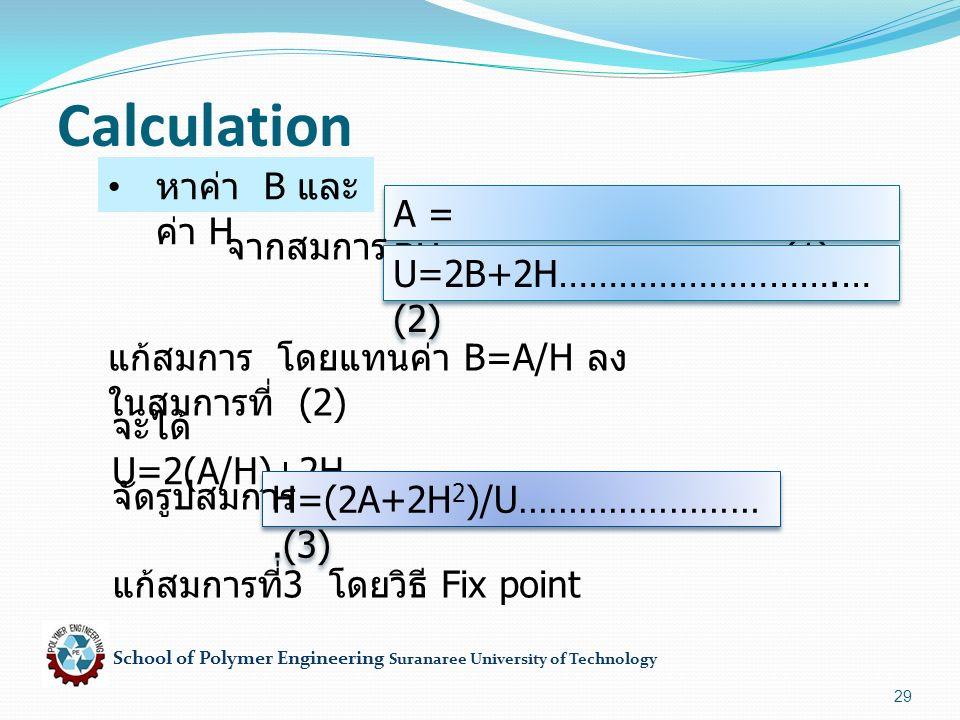 School of Polymer Engineering Suranaree University of Technology 29 Calculation หาค่า B และ ค่า H A = BH…………………………….( 1) U=2B+2H…………………… ….…(2) แก้สมการ โดยแทนค่า B=A/H ลง ในสมการที่ (2) จะได้ U=2(A/H)+2H H=(2A+2H 2 )/U……………… …….(3) แก้สมการที่ 3 โดยวิธี Fix point จัดรูปสมการ จากสมการ