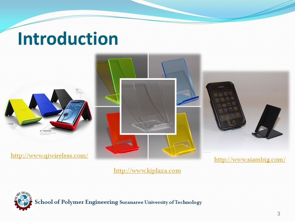 School of Polymer Engineering Suranaree University of Technology 4 Product : mobile holder Function : To hold the mobile Advantage : Light, Low cost, good appearance, Recycle Constraint : thickness,brittle Free variable : choice of material PS Material of Product